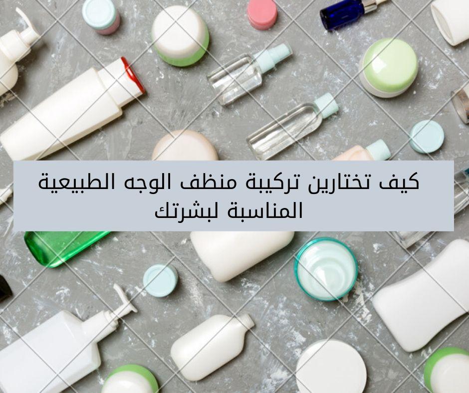 كيف تختارين تركيبة منظف الوجه الطبيعية المناسبة لبشرتك